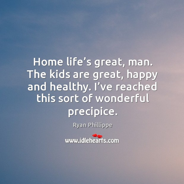 Home life's great, man. The kids are great, happy and healthy. Ryan Phillippe Picture Quote