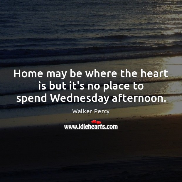 Home may be where the heart is but it's no place to spend Wednesday afternoon. Walker Percy Picture Quote