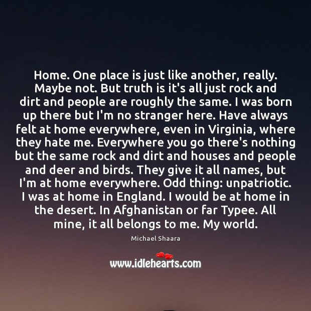 Home. One place is just like another, really. Maybe not. But truth Michael Shaara Picture Quote