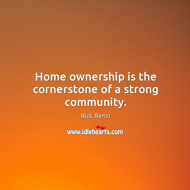 Home ownership is the cornerstone of a strong community. Image
