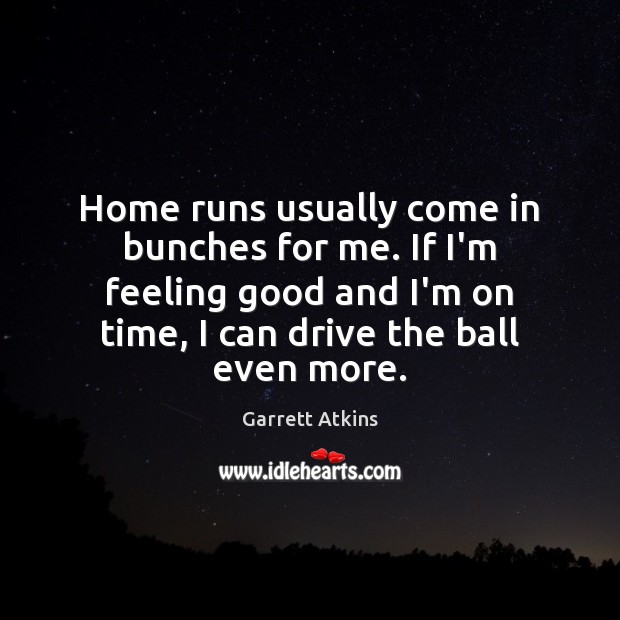 Image, Home runs usually come in bunches for me. If I'm feeling good
