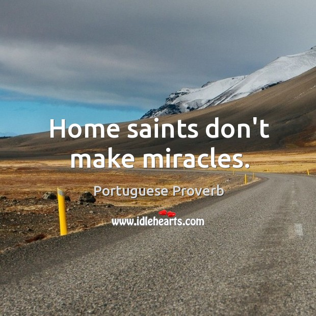 Home saints don't make miracles. Portuguese Proverbs Image