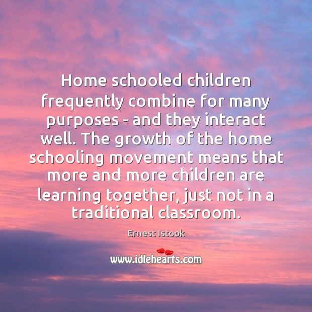 Home schooled children frequently combine for many purposes – and they interact Children Quotes Image