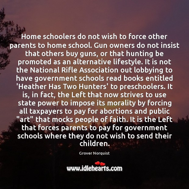 Home schoolers do not wish to force other parents to home school. Grover Norquist Picture Quote