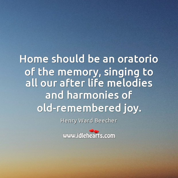 Home should be an oratorio of the memory, singing to all our Image