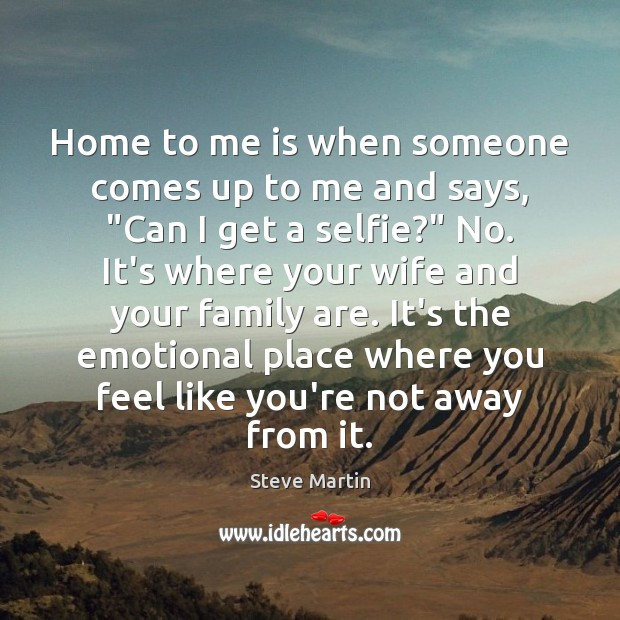"""Home to me is when someone comes up to me and says, """" Steve Martin Picture Quote"""