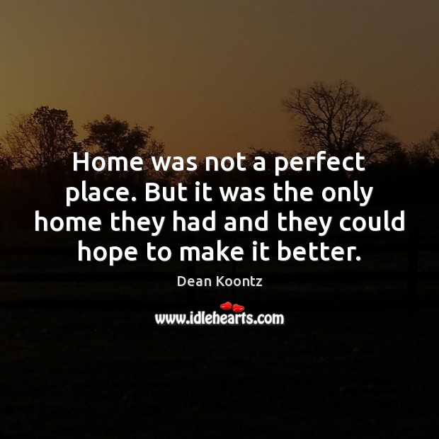 Home was not a perfect place. But it was the only home Dean Koontz Picture Quote