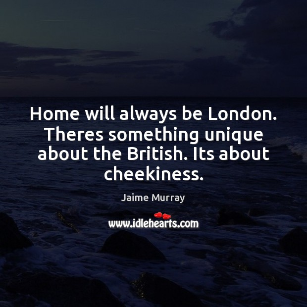 Home will always be London. Theres something unique about the British. Its Image