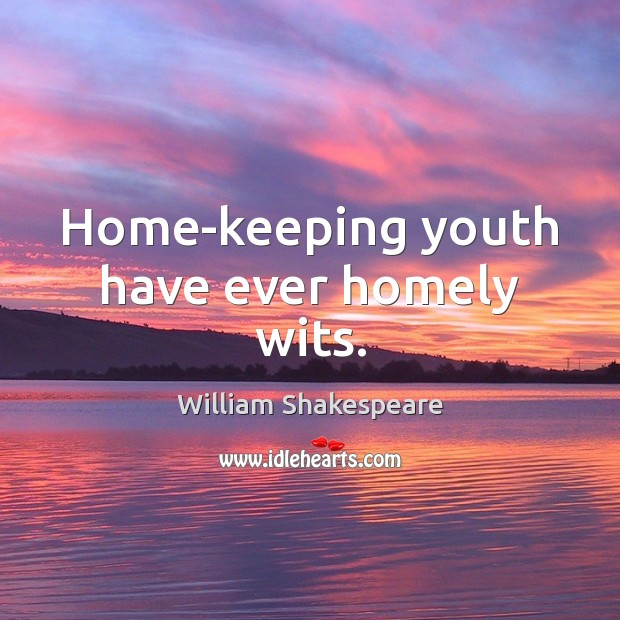 Home-keeping youth have ever homely wits. Image