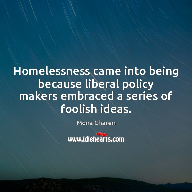 Homelessness came into being because liberal policy makers embraced a series of Mona Charen Picture Quote