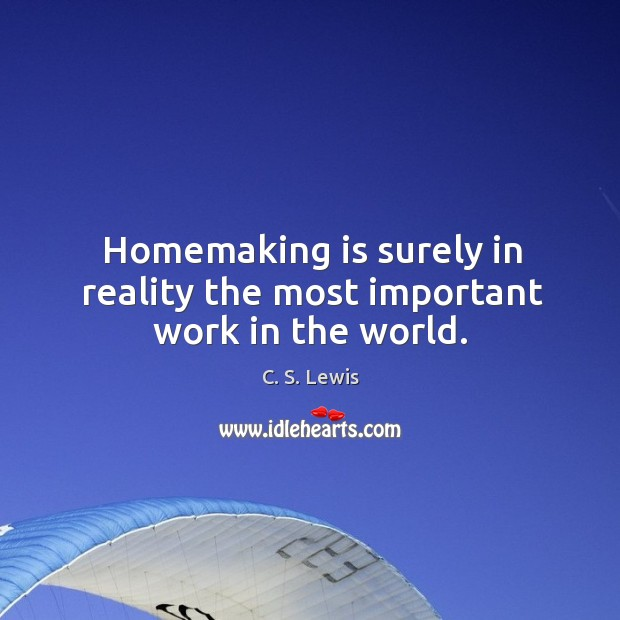 Homemaking is surely in reality the most important work in the world. Image