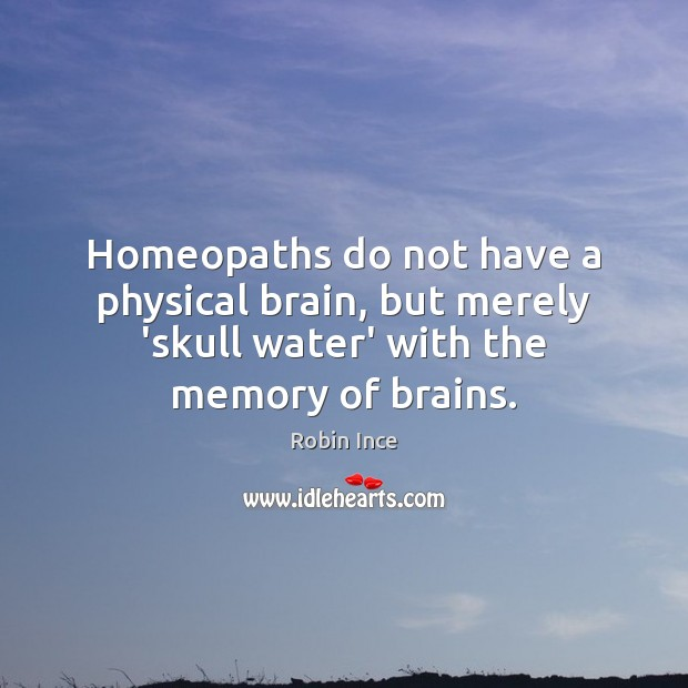 Homeopaths do not have a physical brain, but merely 'skull water' with Image