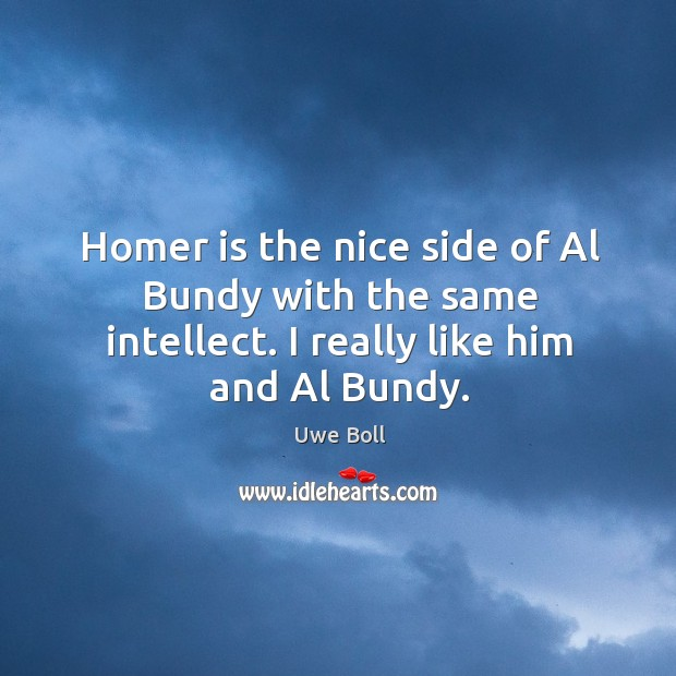 Homer is the nice side of al bundy with the same intellect. I really like him and al bundy. Uwe Boll Picture Quote