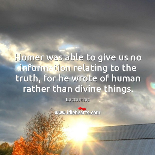 Homer was able to give us no information relating to the truth, for he wrote of human rather than divine things. Lactantius Picture Quote