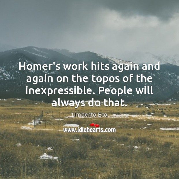 Homer's work hits again and again on the topos of the inexpressible. Umberto Eco Picture Quote
