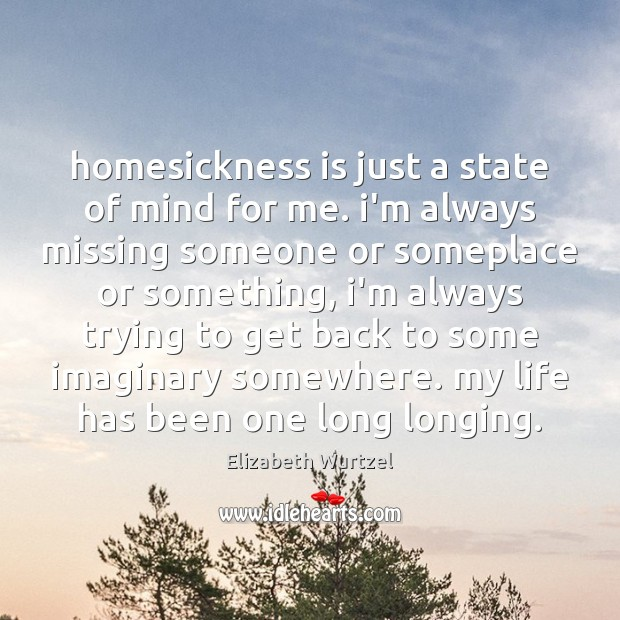 Image, Homesickness is just a state of mind for me. i'm always missing