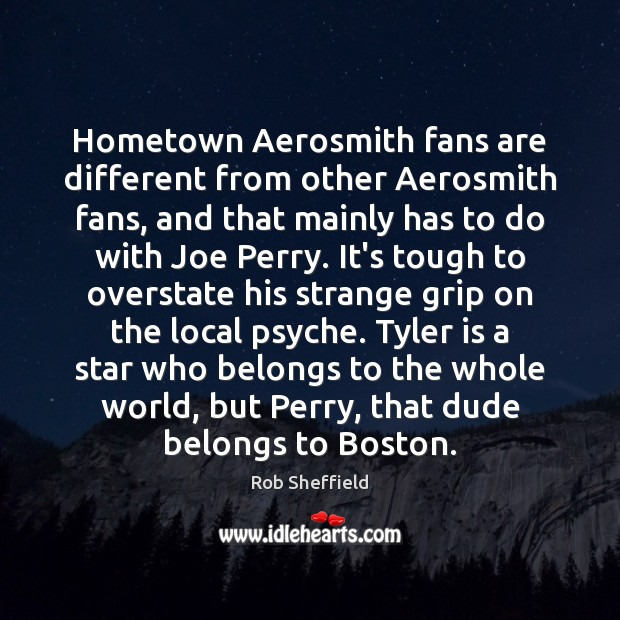 Hometown Aerosmith fans are different from other Aerosmith fans, and that mainly Image