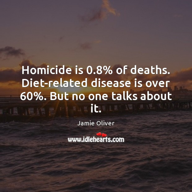 Homicide is 0.8% of deaths. Diet-related disease is over 60%. But no one talks about it. Jamie Oliver Picture Quote