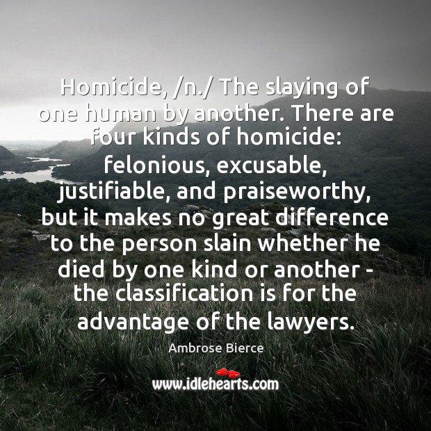 Image, Homicide, /n./ The slaying of one human by another. There are four