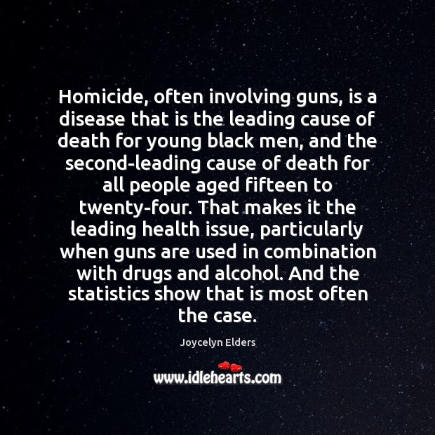 Homicide, often involving guns, is a disease that is the leading cause Joycelyn Elders Picture Quote