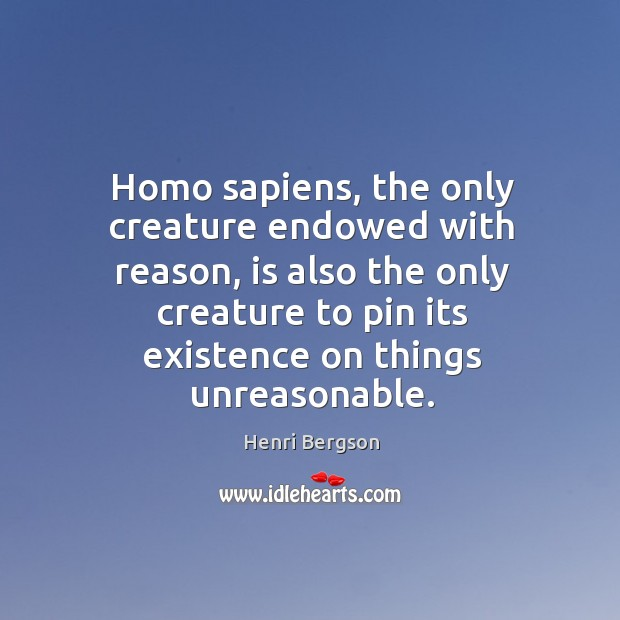 Homo sapiens, the only creature endowed with reason, is also the only creature to pin its existence on things unreasonable. Henri Bergson Picture Quote