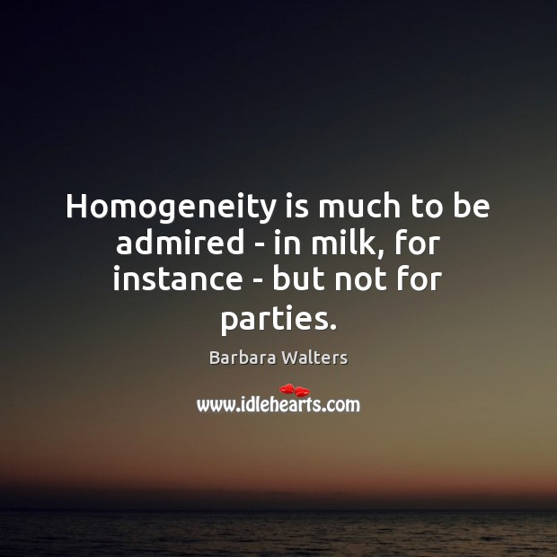 Homogeneity is much to be admired – in milk, for instance – but not for parties. Image
