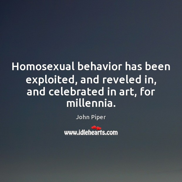 Homosexual behavior has been exploited, and reveled in, and celebrated in art, John Piper Picture Quote