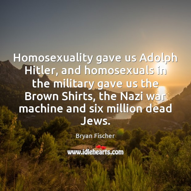 Image, Homosexuality gave us Adolph Hitler, and homosexuals in the military gave us