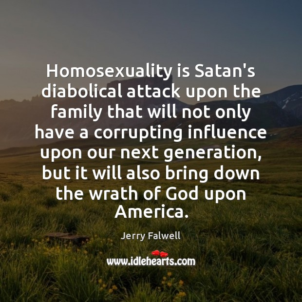 Homosexuality is Satan's diabolical attack upon the family that will not only Jerry Falwell Picture Quote