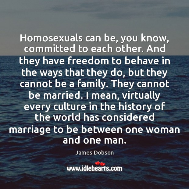 Homosexuals can be, you know, committed to each other. And they have James Dobson Picture Quote