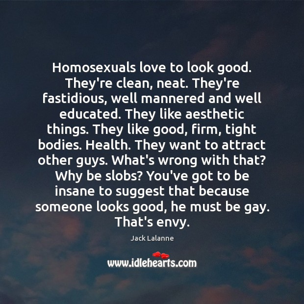 Homosexuals love to look good. They're clean, neat. They're fastidious, well mannered Jack Lalanne Picture Quote