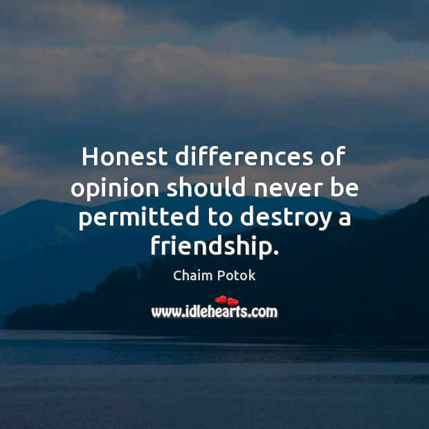 Honest differences of opinion should never be permitted to destroy a friendship. Image