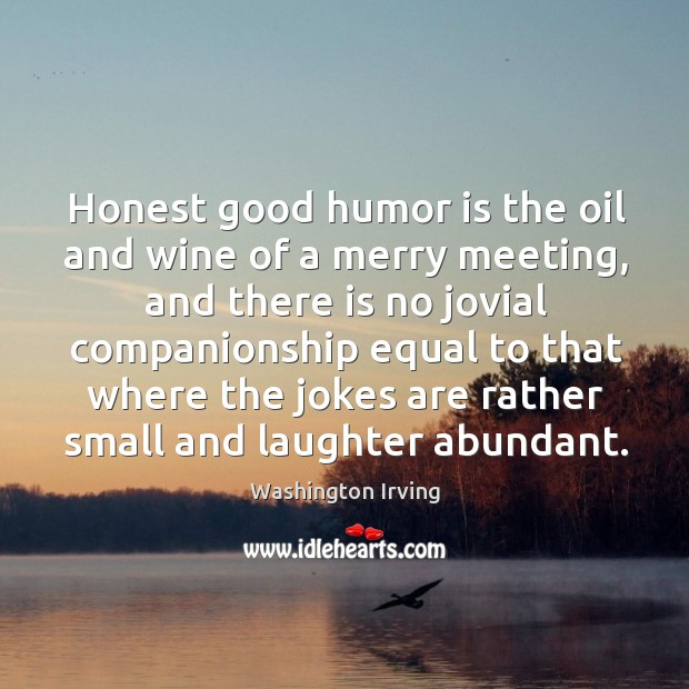 Honest good humor is the oil and wine of a merry meeting, and there is no jovial Image