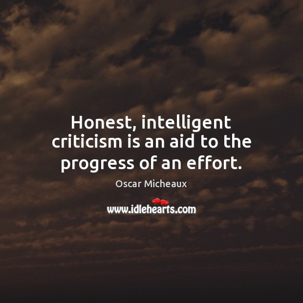 Honest, intelligent criticism is an aid to the progress of an effort. Image