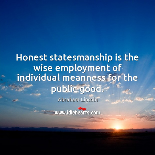 Honest statesmanship is the wise employment of individual meanness for the public good. Image