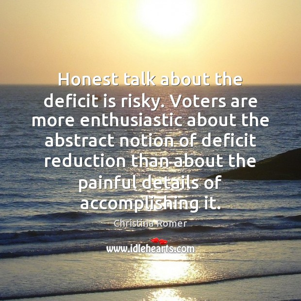 Honest talk about the deficit is risky. Voters are more enthusiastic about Christina Romer Picture Quote