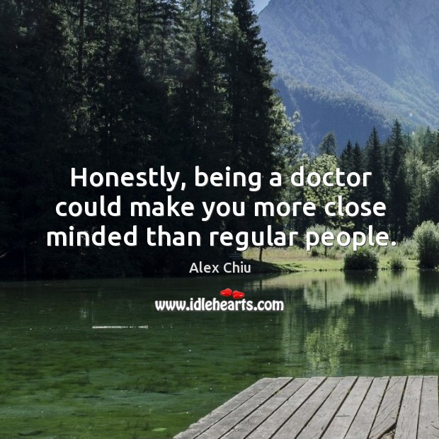 Honestly, being a doctor could make you more close minded than regular people. Image