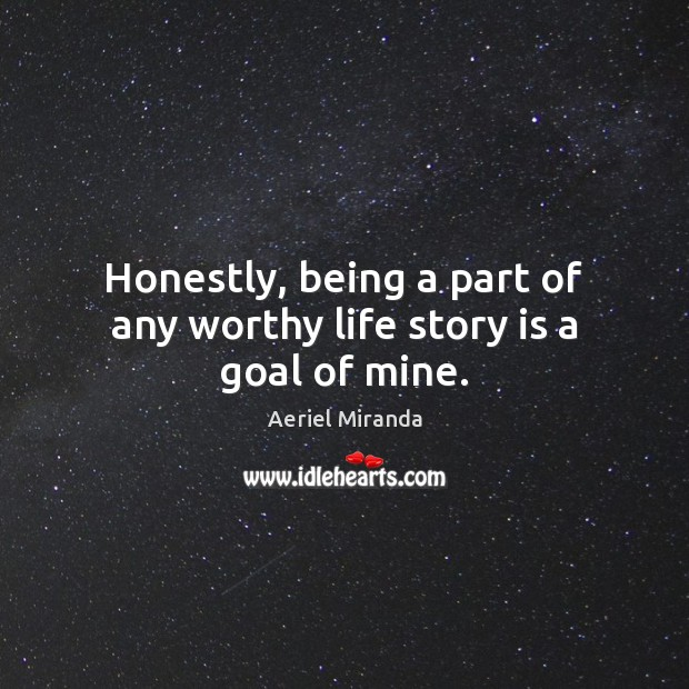 Image, Honestly, being a part of any worthy life story is a goal of mine.