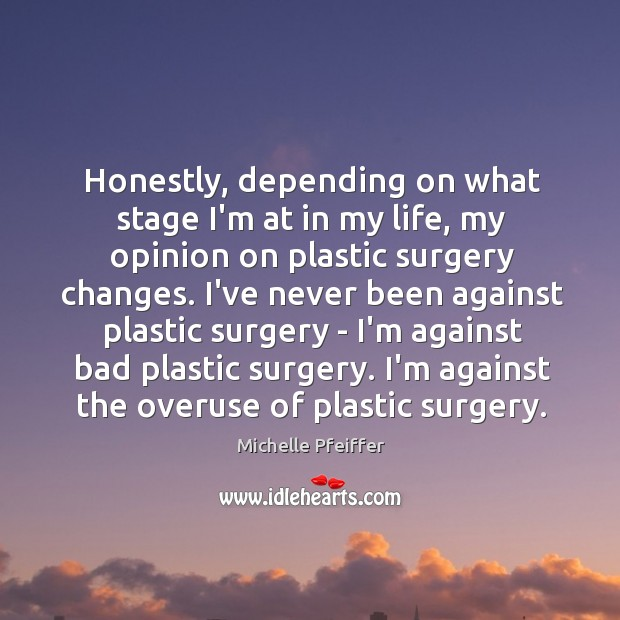 Honestly, depending on what stage I'm at in my life, my opinion Michelle Pfeiffer Picture Quote