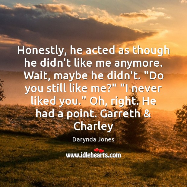 Honestly, he acted as though he didn't like me anymore. Wait, maybe Darynda Jones Picture Quote