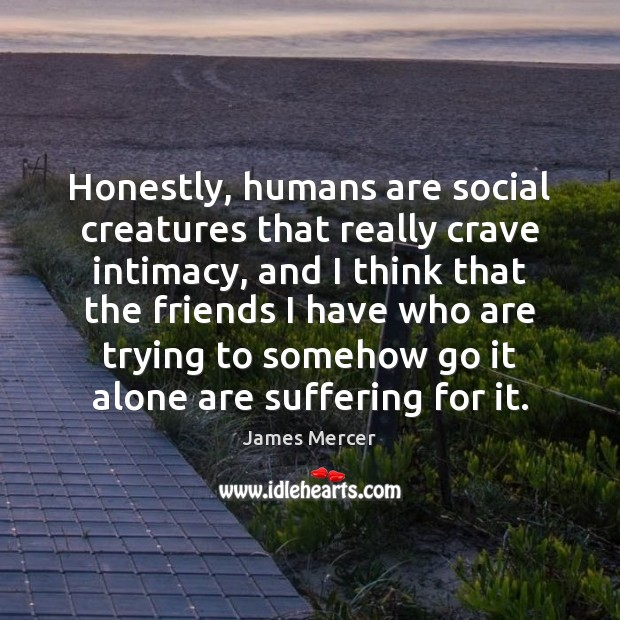 Honestly, humans are social creatures that really crave intimacy, and I think James Mercer Picture Quote