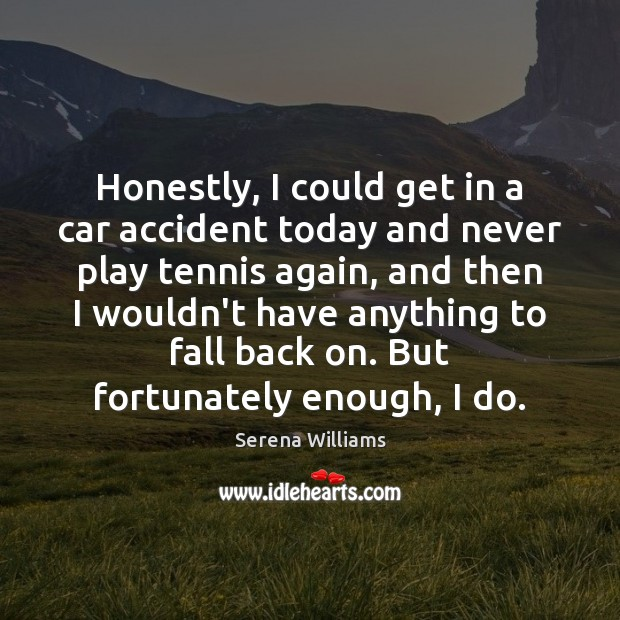 Honestly, I could get in a car accident today and never play Serena Williams Picture Quote