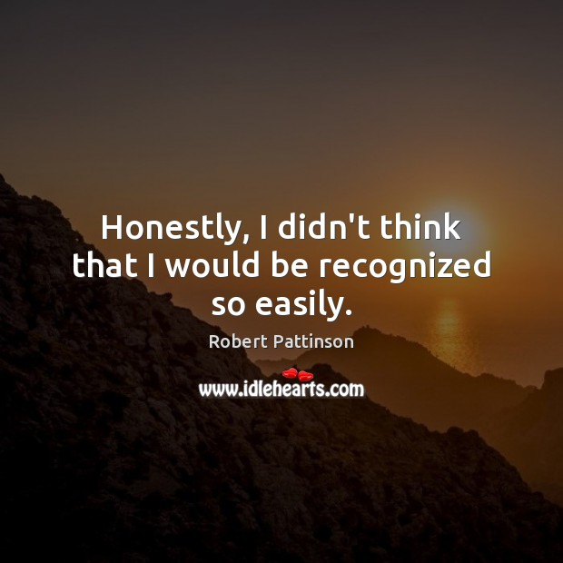Honestly, I didn't think that I would be recognized so easily. Robert Pattinson Picture Quote