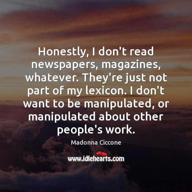 Honestly, I don't read newspapers, magazines, whatever. They're just not part of Image