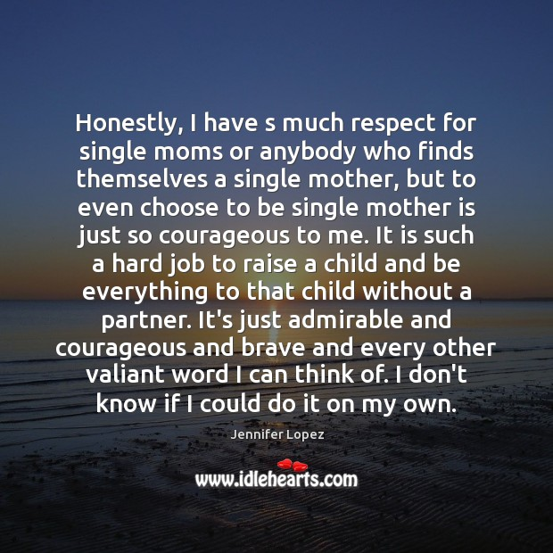 Honestly, I have s much respect for single moms or anybody who Mother Quotes Image