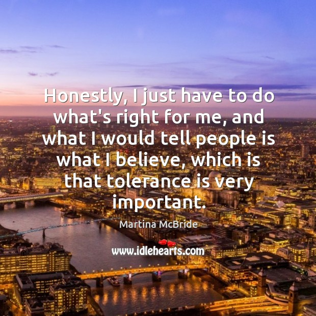 Honestly, I just have to do what's right for me, and what Tolerance Quotes Image