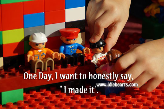 """One Day, I Want To Honestly Say, """" I Made It""""."""