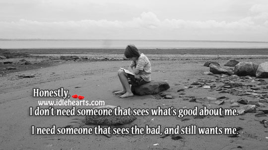 I Need Someone That Sees The Bad, And Still Wants Me.