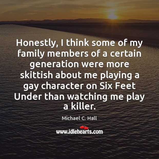 Honestly, I think some of my family members of a certain generation Michael C. Hall Picture Quote