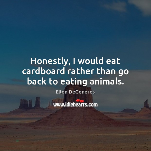 Image, Honestly, I would eat cardboard rather than go back to eating animals.